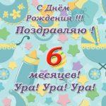 Открытка поздравления с 6 месяцами ребенка скачать бесплатно на сайте otkrytkivsem.ru