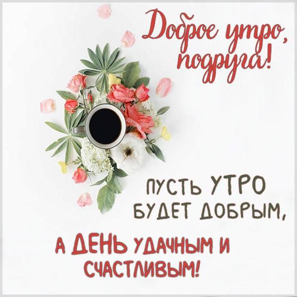 Бесплатная электронная картинка доброе утро подруга - скачать бесплатно на otkrytkivsem.ru