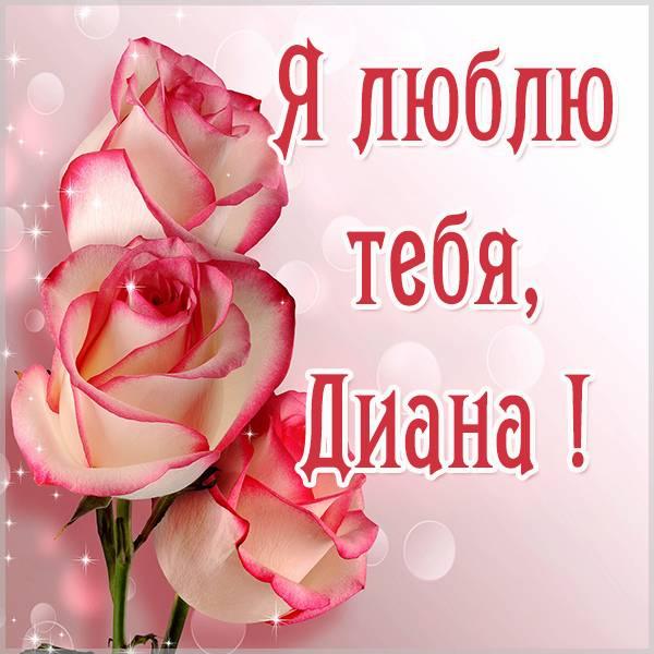 Фото с именем Диана я тебя люблю - скачать бесплатно на otkrytkivsem.ru