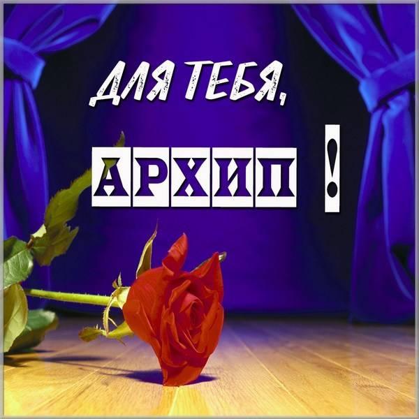 Картинка Архип для тебя - скачать бесплатно на otkrytkivsem.ru
