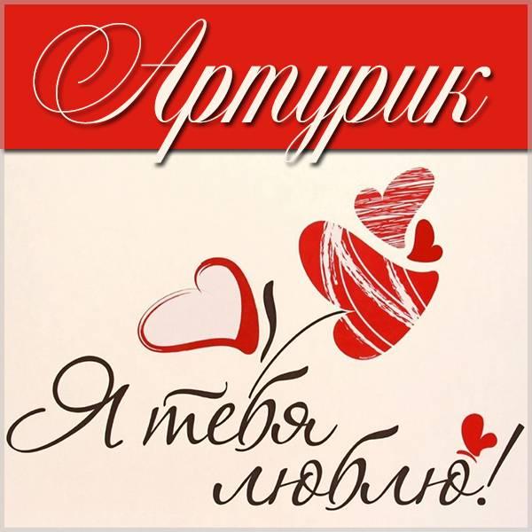 Картинка Артурик я тебя люблю - скачать бесплатно на otkrytkivsem.ru