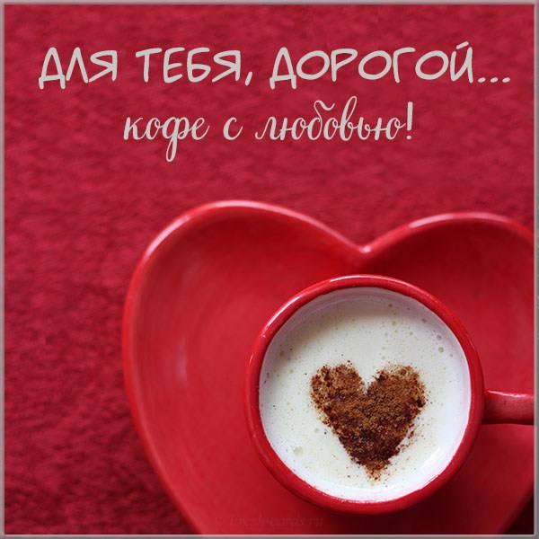 Картинка для тебя дорогой кофе с любовью - скачать бесплатно на otkrytkivsem.ru