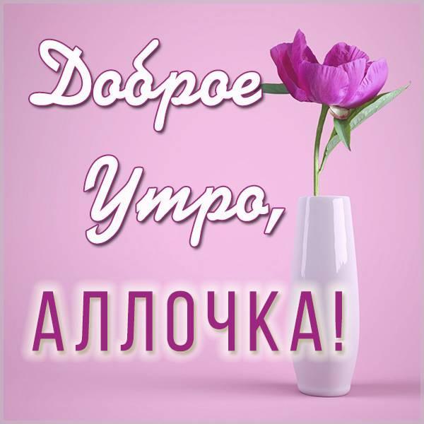 Картинка доброе утро Аллочка - скачать бесплатно на otkrytkivsem.ru