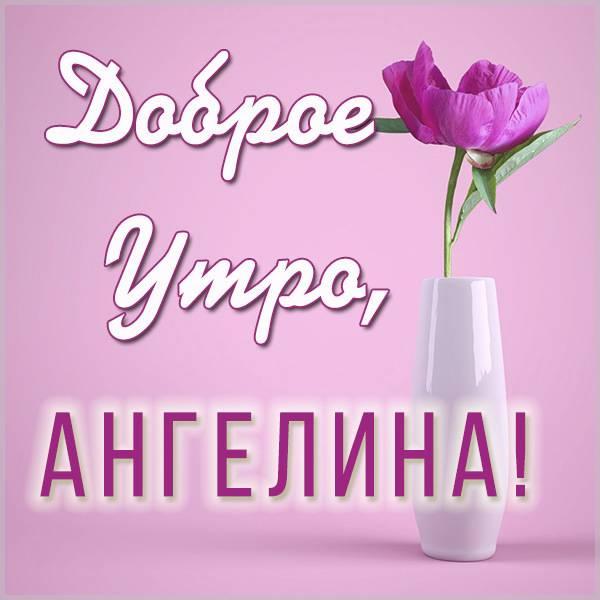 Картинка доброе утро Ангелина - скачать бесплатно на otkrytkivsem.ru