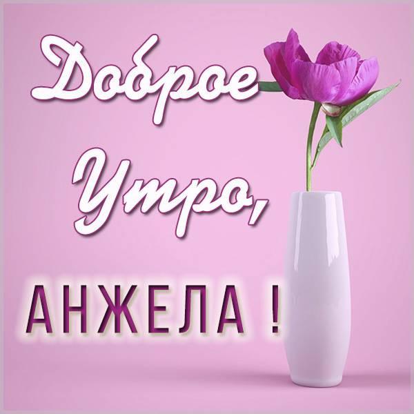 Картинка доброе утро Анжела - скачать бесплатно на otkrytkivsem.ru