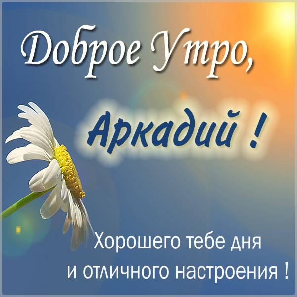 Картинка доброе утро Аркадий - скачать бесплатно на otkrytkivsem.ru