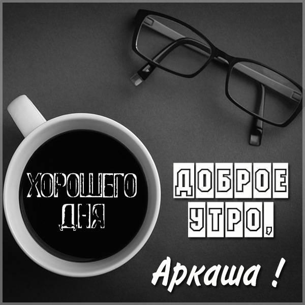 Картинка доброе утро Аркаша - скачать бесплатно на otkrytkivsem.ru