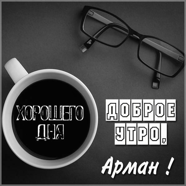 Картинка доброе утро Арман - скачать бесплатно на otkrytkivsem.ru