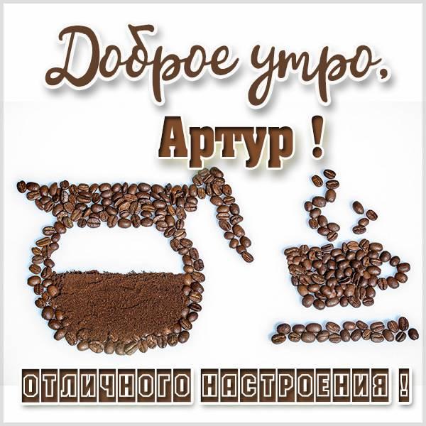Картинка доброе утро Артур - скачать бесплатно на otkrytkivsem.ru