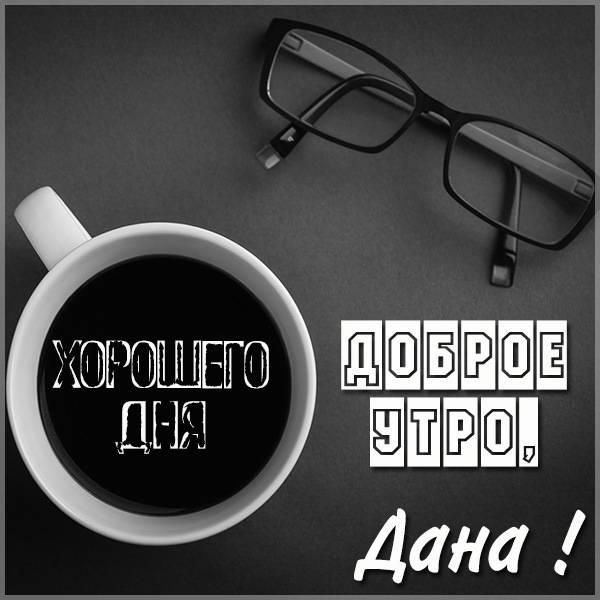 Картинка доброе утро Дана - скачать бесплатно на otkrytkivsem.ru