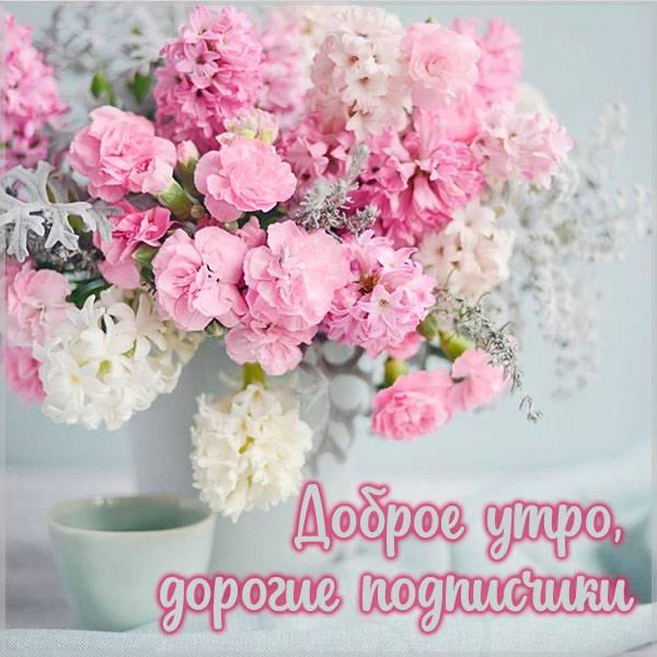 Картинка доброе утро дорогие подписчики - скачать бесплатно на otkrytkivsem.ru