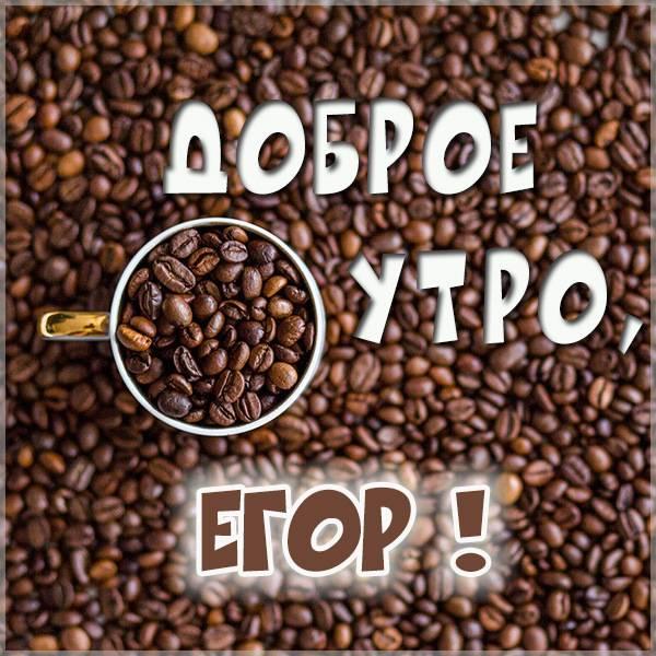 Картинка доброе утро Егор - скачать бесплатно на otkrytkivsem.ru