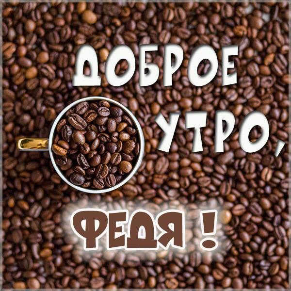Картинка доброе утро Федя - скачать бесплатно на otkrytkivsem.ru