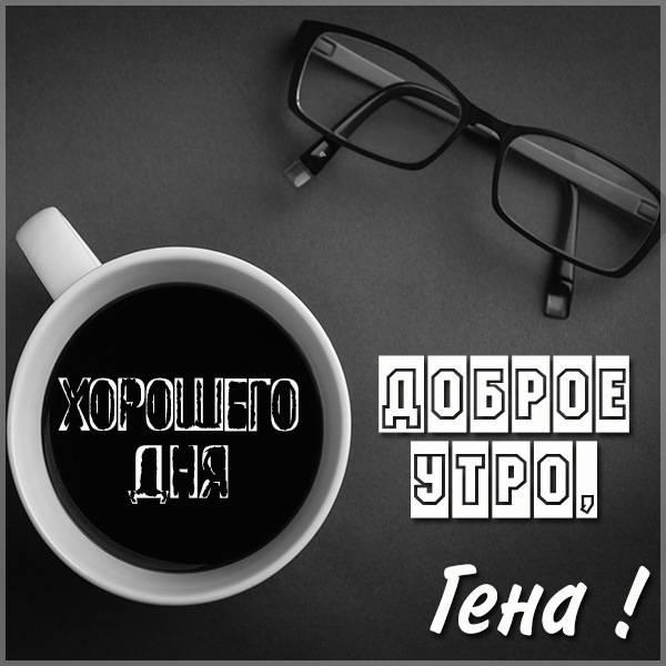 Картинка доброе утро Гена - скачать бесплатно на otkrytkivsem.ru