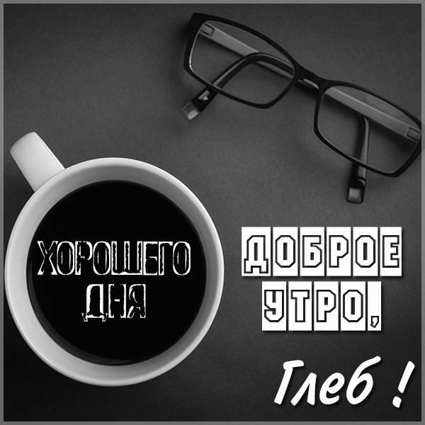 Картинка доброе утро Глеб - скачать бесплатно на otkrytkivsem.ru