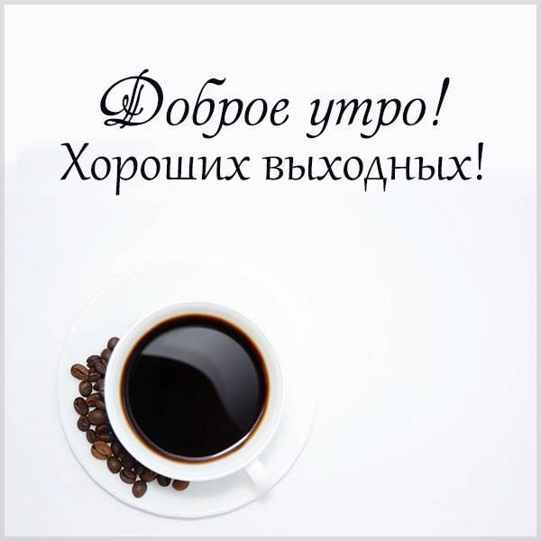 Картинка доброе утро хороших выходных красивая необычная - скачать бесплатно на otkrytkivsem.ru