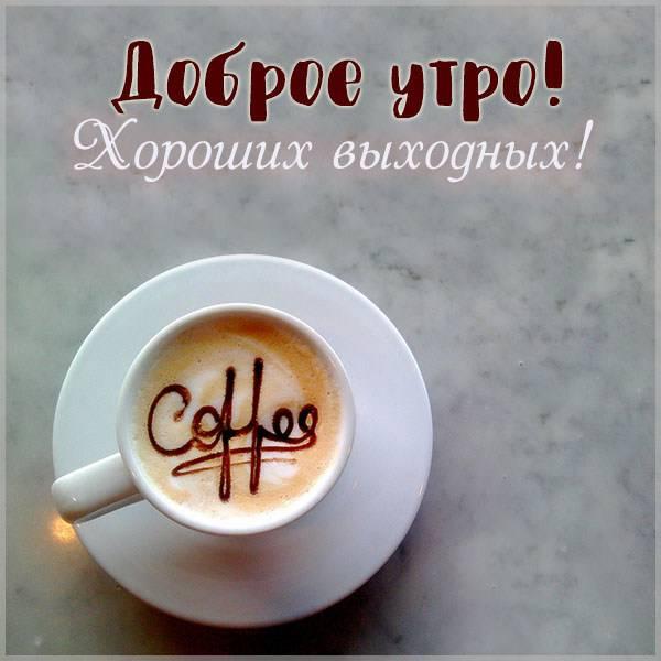 Картинка доброе утро хороших выходных красивая - скачать бесплатно на otkrytkivsem.ru