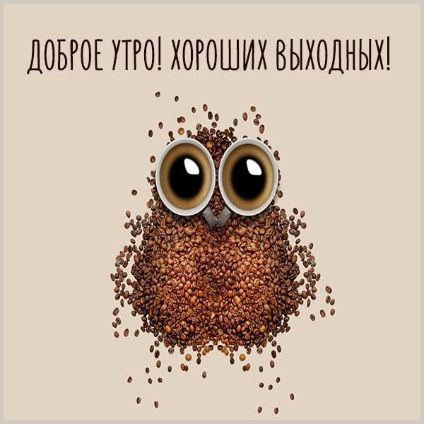 Картинка доброе утро хороших выходных прикольная - скачать бесплатно на otkrytkivsem.ru