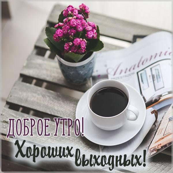Картинка доброе утро и хороших выходных - скачать бесплатно на otkrytkivsem.ru