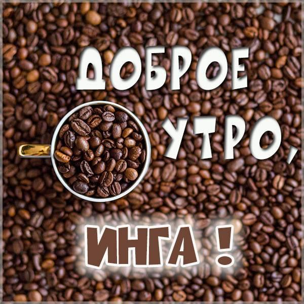 Картинка доброе утро Инга - скачать бесплатно на otkrytkivsem.ru