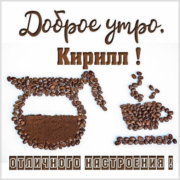 Картинка доброе утро Кирилл - скачать бесплатно на otkrytkivsem.ru