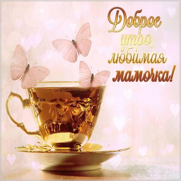 Картинка доброе утро любимая мамочка - скачать бесплатно на otkrytkivsem.ru