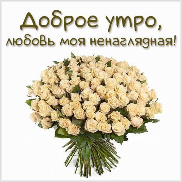 Картинка доброе утро любовь моя ненаглядная - скачать бесплатно на otkrytkivsem.ru