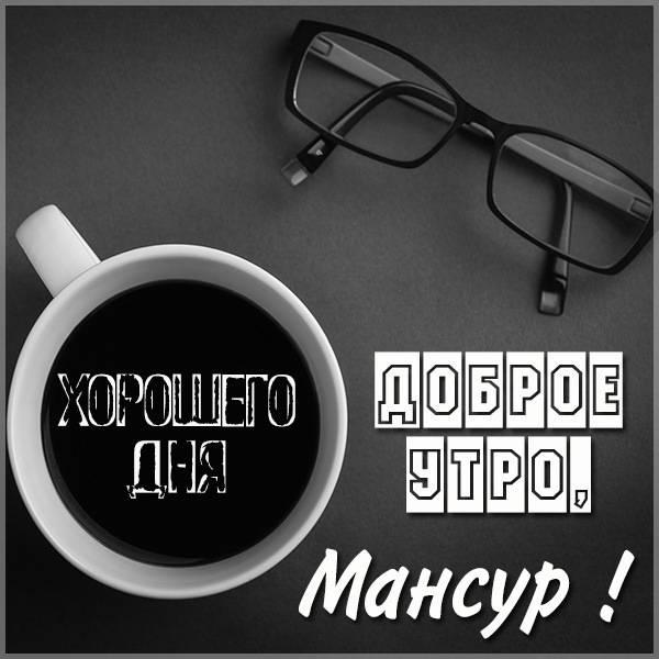 Картинка доброе утро Мансур - скачать бесплатно на otkrytkivsem.ru