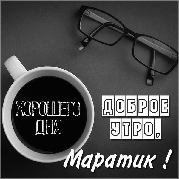 Картинка доброе утро Маратик - скачать бесплатно на otkrytkivsem.ru