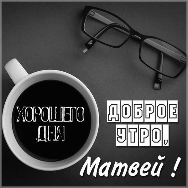 Картинка доброе утро Матвей - скачать бесплатно на otkrytkivsem.ru