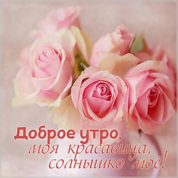 Картинка доброе утро моя красавица наше солнышко - скачать бесплатно на otkrytkivsem.ru