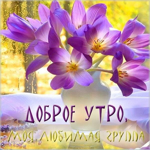 Картинка доброе утро моя любимая группа - скачать бесплатно на otkrytkivsem.ru