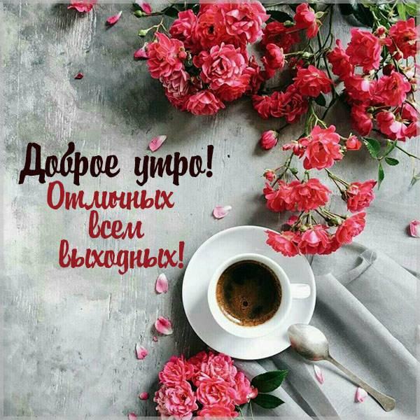 Картинка доброе утро отличных всем выходных - скачать бесплатно на otkrytkivsem.ru