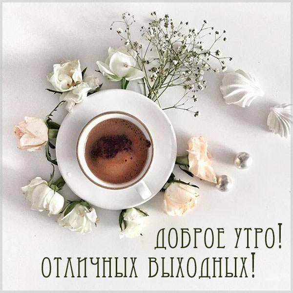 Картинка доброе утро отличных выходных с надписью - скачать бесплатно на otkrytkivsem.ru
