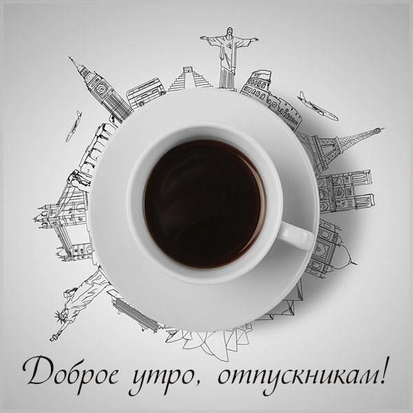 Картинка доброе утро отпускникам прикольная - скачать бесплатно на otkrytkivsem.ru