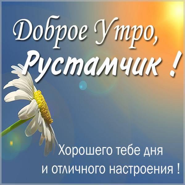 Картинка доброе утро Рустамчик - скачать бесплатно на otkrytkivsem.ru