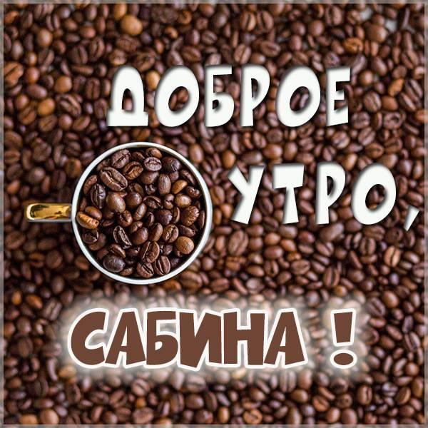 Картинка доброе утро Сабина - скачать бесплатно на otkrytkivsem.ru