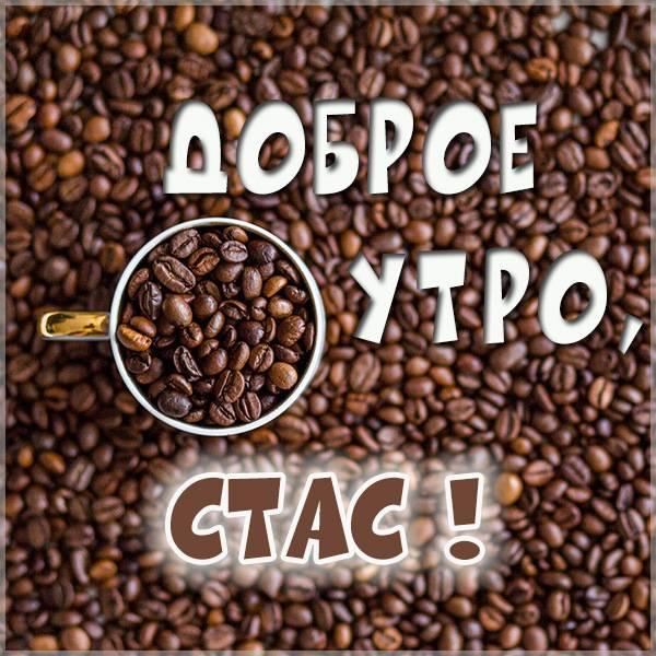 Картинка доброе утро Стас - скачать бесплатно на otkrytkivsem.ru