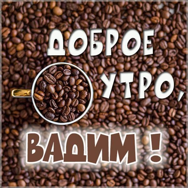 Картинка доброе утро Вадим - скачать бесплатно на otkrytkivsem.ru