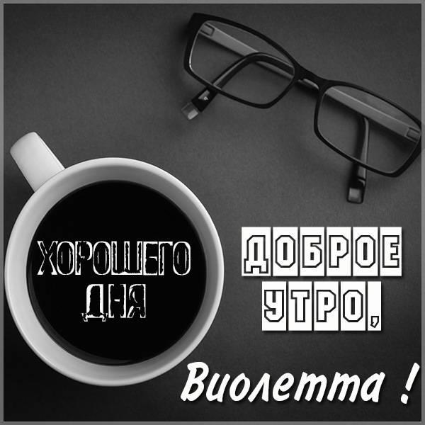 Картинка доброе утро Виолетта - скачать бесплатно на otkrytkivsem.ru