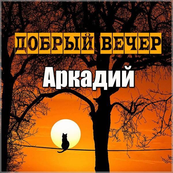 Картинка добрый вечер Аркадий - скачать бесплатно на otkrytkivsem.ru