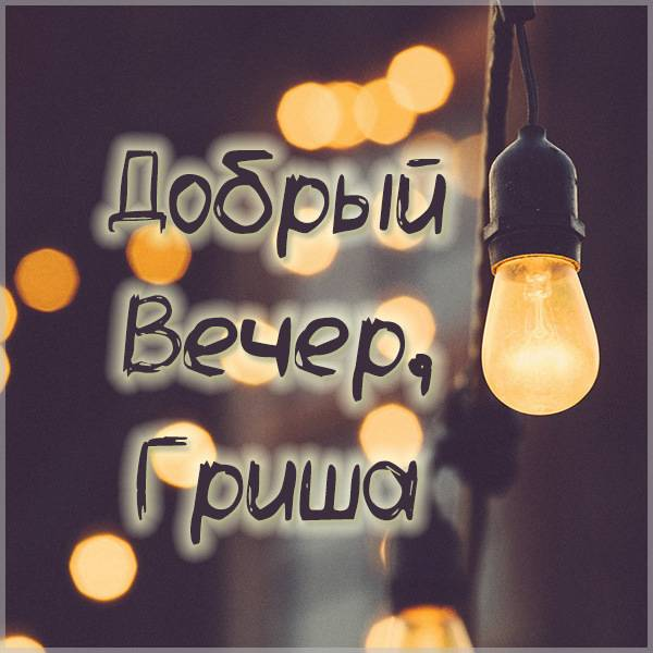 Картинка добрый вечер Гриша - скачать бесплатно на otkrytkivsem.ru