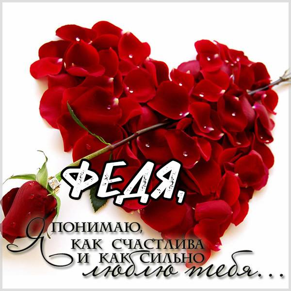 Картинка Федя я тебя очень люблю - скачать бесплатно на otkrytkivsem.ru