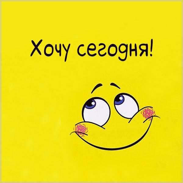Картинка хочу сегодня - скачать бесплатно на otkrytkivsem.ru
