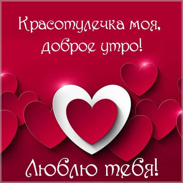 Картинка красотулечка моя доброе утро люблю тебя - скачать бесплатно на otkrytkivsem.ru