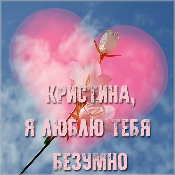 Картинка Кристина я люблю тебя безумно - скачать бесплатно на otkrytkivsem.ru