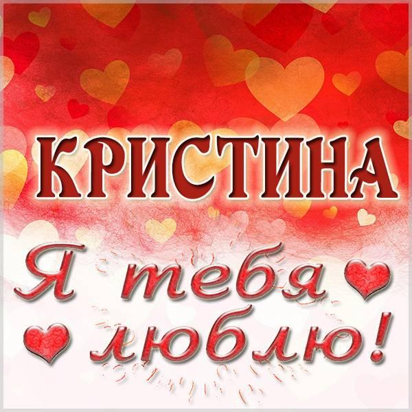 Картинка Кристина я тебя люблю - скачать бесплатно на otkrytkivsem.ru