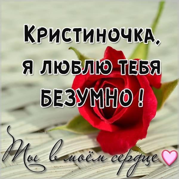 Картинка Кристиночка я люблю тебя безумно - скачать бесплатно на otkrytkivsem.ru