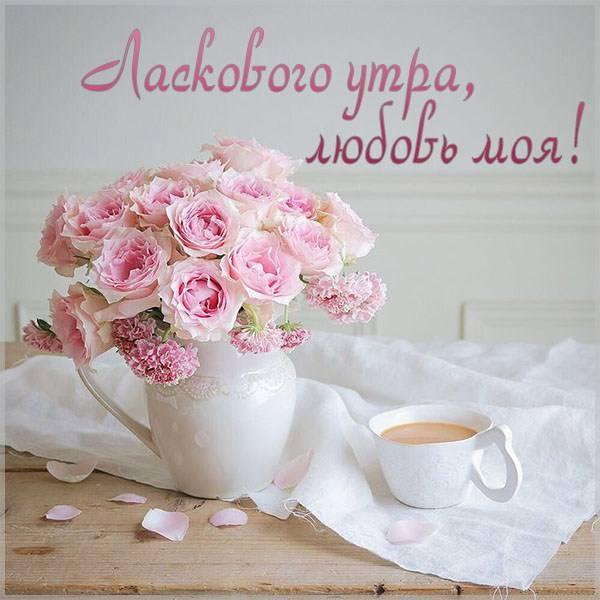 Картинка ласкового утра любовь моя - скачать бесплатно на otkrytkivsem.ru