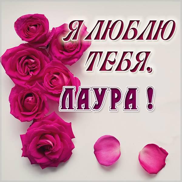 Картинка Лаура я тебя люблю - скачать бесплатно на otkrytkivsem.ru